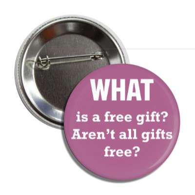 what is a free gift arent all gifts free button