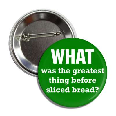 what was the greatest thing before sliced bread button