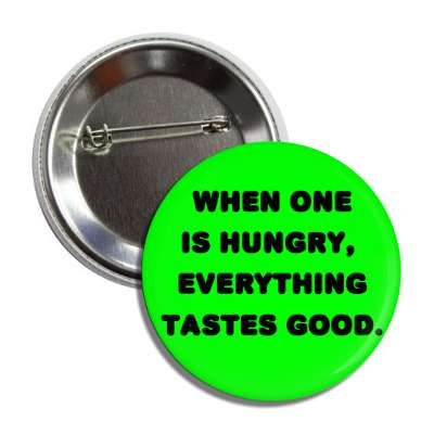 when one is hungry everything tastes good button