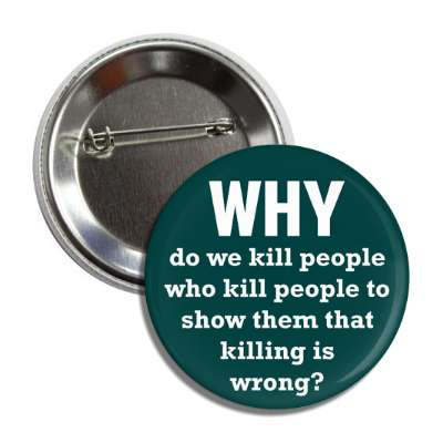 why do we kill people who kill people to show them that killing is wrong bu