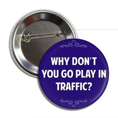 why dont you go play in traffic button