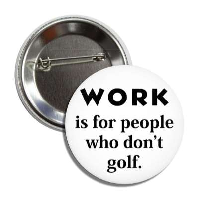 work is for people who dont golf button