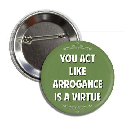 you act like arrogance is a virtue button