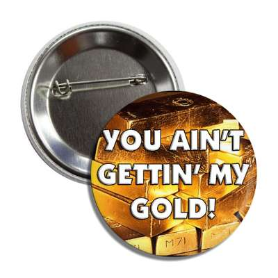 you aint gettin my gold! button