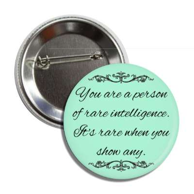 you are a person of rare intelligence its rare when you show any button