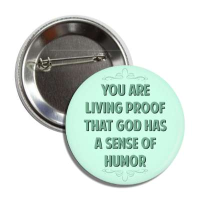 you are living proof that god has a sense of humor button