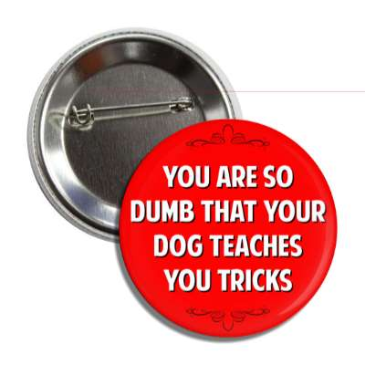 you are so dumb that your dog teaches you tricks button