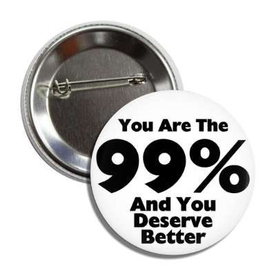 you are the 99 percent and you deserve better button