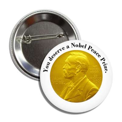 you deserve a nobel peace prize button