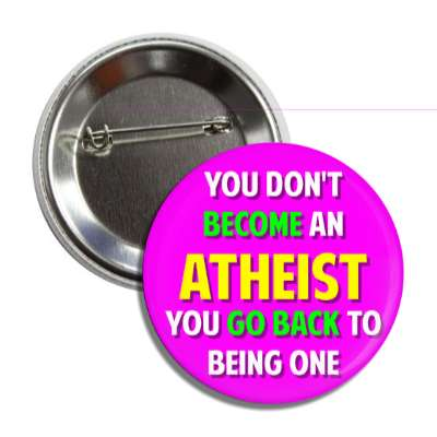 you dont become an atheist you go back to being one button