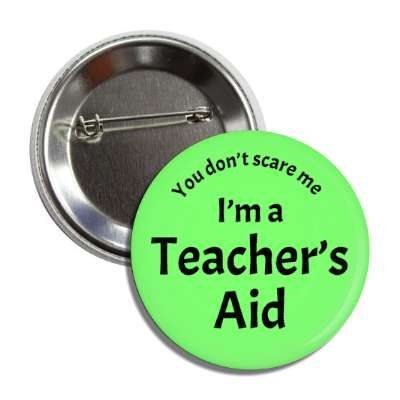 you dont scare me im a teachers aid button