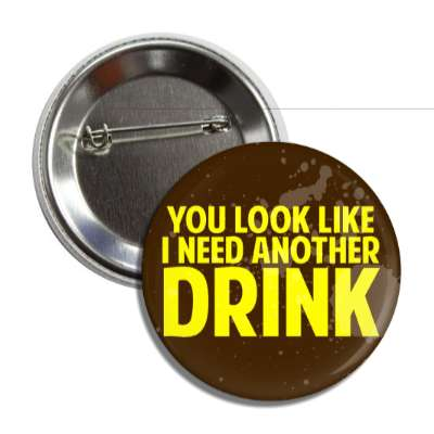 you look like i need another drink button