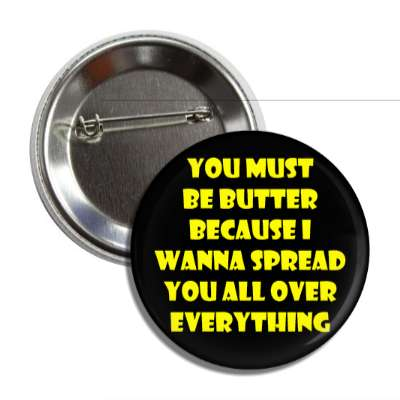 you must be butter because i wanna spread you all over everything button