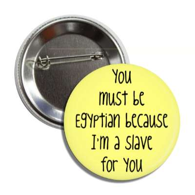 you must be egyptian because im a slave for you button
