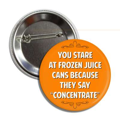 you stare at frozen juice cans because they say concentrate button