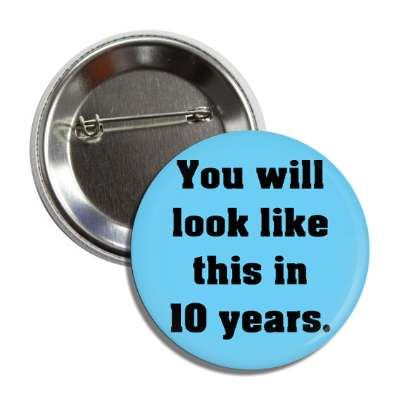 you will look like this in 10 years button