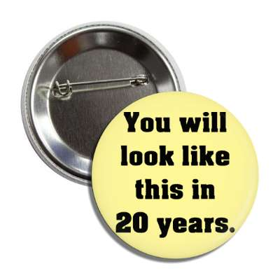 you will look like this in 20 years button