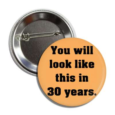 you will look like this in 30 years button