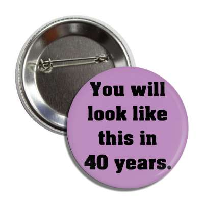 you will look like this in 40 years button