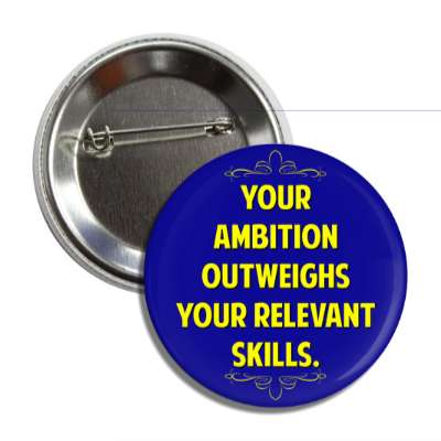 your ambition outweighs your relevant skills button