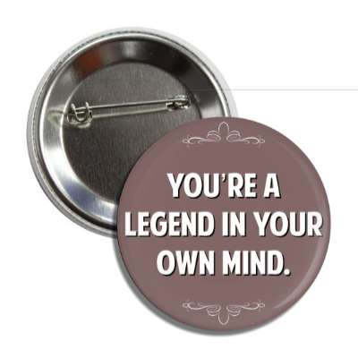 youre a legend in your own mind button