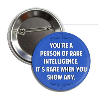 youre a person of rare intelligence its rare when you show any button