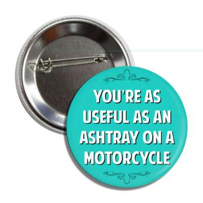 youre as useful as an ashtray on a motorcycle button