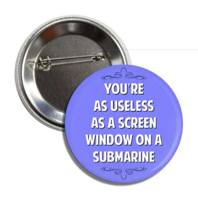 youre as useless as a screen window on a submarine button