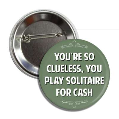 youre so clueless you play solitaire for cash button