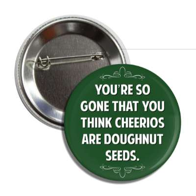 youre so gone that you think cheerios are doughnut seeds button