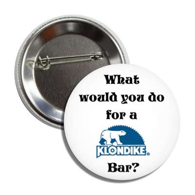 what would you do for a klondike bar button